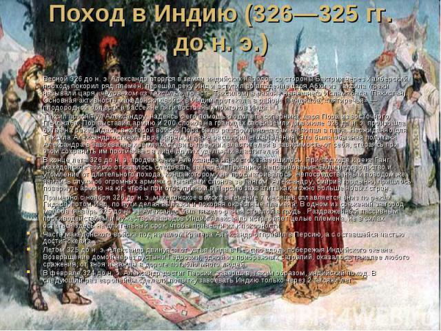 Поход в Индию (326—325гг. дон.э.) Весной 326 до н. э. Александр вторгся в земли индийских народов со стороны Бактрии через Хайберский проход, покорил ряд племён, перешёл реку Инд и вступил во владение царя Абхи из Таксила (греки на…