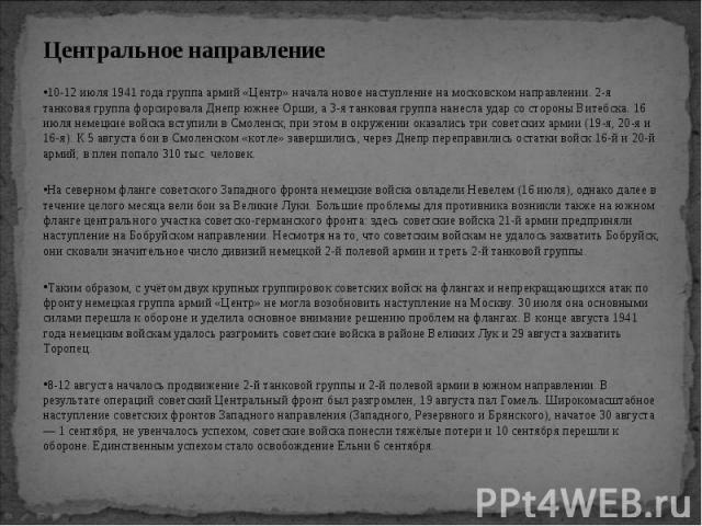 Центральное направление Центральное направление 10-12 июля 1941 года группа армий «Центр» начала новое наступление на московском направлении. 2-я танковая группа форсировала Днепр южнее Орши, а 3-я танковая группа нанесла удар со стороны Витебска. 1…