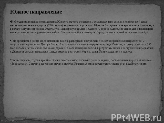 Южное направление Южное направление В Молдавии попытка командования Южного фронта остановить румынское наступление контратакой двух механизированных корпусов (770 танков) не увенчалась успехом. 16 июля 4-я румынская армия взяла Кишинев, а в начале а…