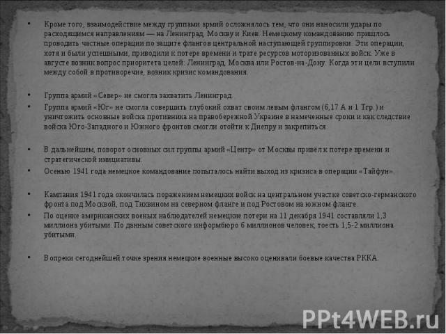 Кроме того, взаимодействие между группами армий осложнялось тем, что они наносили удары по расходящимся направлениям — на Ленинград, Москву и Киев. Немецкому командованию пришлось проводить частные операции по защите флангов центральной наступающей …