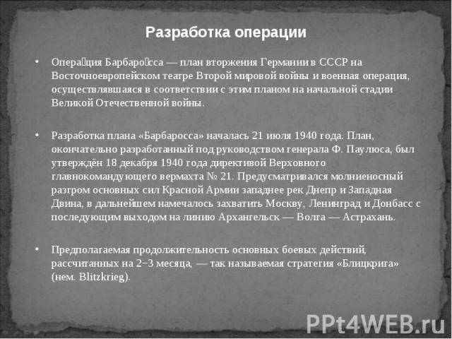 Опера ция Барбаро сса — план вторжения Германии в СССР на Восточноевропейском театре Второй мировой войны и военная операция, осуществлявшаяся в соответствии с этим планом на начальной стадии Великой Отечественной войны. Опера ция Барбаро сса — план…