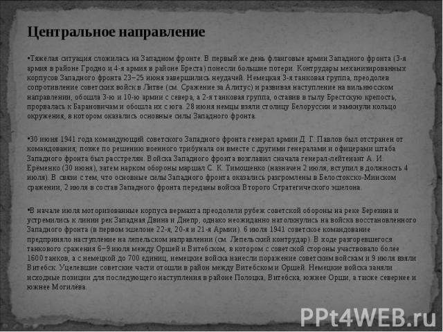 Центральное направление Центральное направление Тяжёлая ситуация сложилась на Западном фронте. В первый же день фланговые армии Западного фронта (3-я армия в районе Гродно и 4-я армия в районе Бреста) понесли большие потери. Контрудары механизирован…
