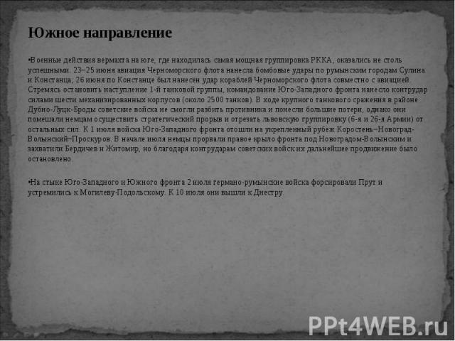 Южное направление Южное направление Военные действия вермахта на юге, где находилась самая мощная группировка РККА, оказались не столь успешными. 23−25 июня авиация Черноморского флота нанесла бомбовые удары по румынским городам Сулина и Констанца; …