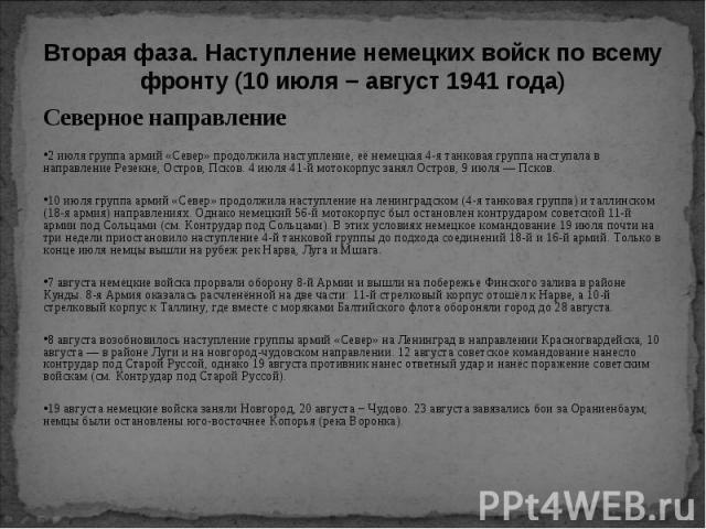Северное направление Северное направление 2 июля группа армий «Север» продолжила наступление, её немецкая 4-я танковая группа наступала в направление Резекне, Остров, Псков. 4 июля 41-й мотокорпус занял Остров, 9 июля — Псков. 10 июля группа армий «…