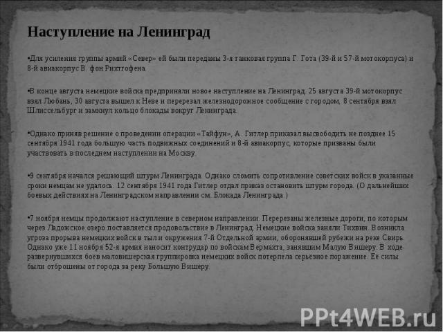Наступление на Ленинград Наступление на Ленинград Для усиления группы армий «Север» ей были переданы 3-я танковая группа Г. Гота (39-й и 57-й мотокорпуса) и 8-й авиакорпус В. фон Рихтгофена. В конце августа немецкие войска предприняли новое наступле…
