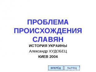 ПРОБЛЕМА ПРОИСХОЖДЕНИЯ СЛАВЯН ИСТОРИЯ УКРАИНЫ Александр ХУДОБЕЦ КИЕВ 2004