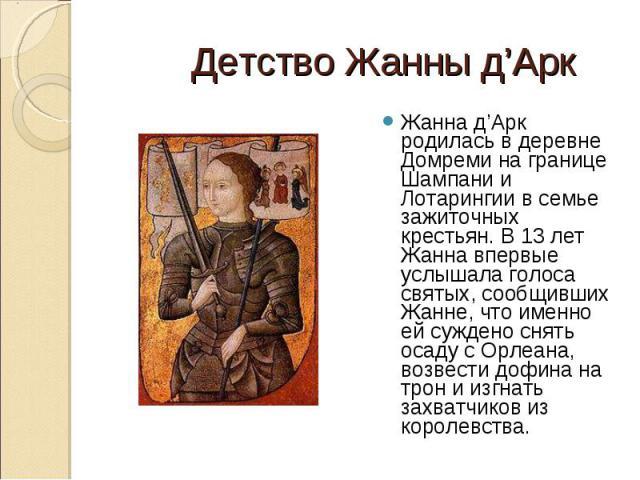 Жанна д'Арк родилась в деревне Домреми на границе Шампани и Лотарингии в семье зажиточных крестьян. В 13 лет Жанна впервые услышала голоса святых, сообщивших Жанне, что именно ей суждено снять осаду с Орлеана, возвести дофина на трон и изгнать захва…