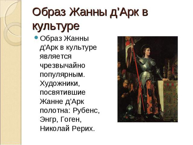 Образ Жанны д'Арк в культуре является чрезвычайно популярным. Художники, посвятившие Жанне д'Арк полотна: Рубенс, Энгр, Гоген, Николай Рерих. Образ Жанны д'Арк в культуре является чрезвычайно популярным. Художники, посвятившие Жанне д'Арк полотна: Р…