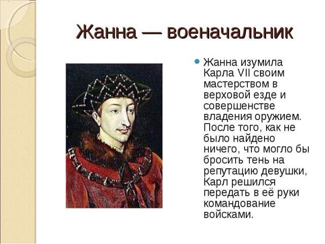 Жанна изумила Карла VII своим мастерством в верховой езде и совершенстве владения оружием. После того, как не было найдено ничего, что могло бы бросить тень на репутацию девушки, Карл решился передать в её руки командование войсками. Жанна изумила К…