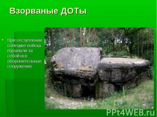 При отступлении совецкие войска взрывали за собой все оборонительные сооружения.