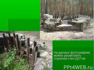На данных фотографиях можно расмотреть строение стен ДОТов На данных фотографиях