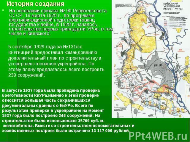 На основании приказа №90 Реввоенсовета СССР, 19 марта 1928г., по программе фортификационной подготовки границ государства к войне, в 1928г. началось строительство первых тринадцати УРов, в том числе и Киевского. На основании приказ…