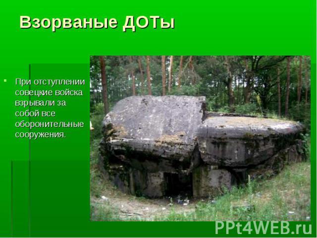 При отступлении совецкие войска взрывали за собой все оборонительные сооружения. При отступлении совецкие войска взрывали за собой все оборонительные сооружения.