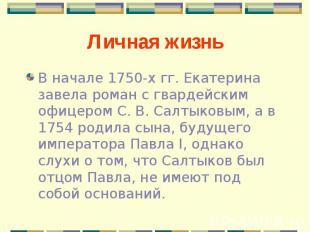 В начале 1750-х гг. Екатерина завела роман с гвардейским офицером С. В. Салтыков