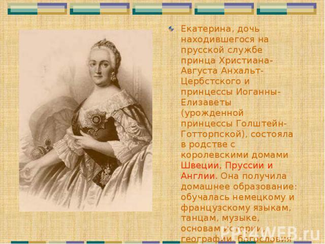 Екатерина, дочь находившегося на прусской службе принца Христиана-Августа Анхальт-Цербстского и принцессы Иоганны-Елизаветы (урожденной принцессы Голштейн-Готторпской), состояла в родстве с королевскими домами Швеции, Пруссии и Англии. Она получила …