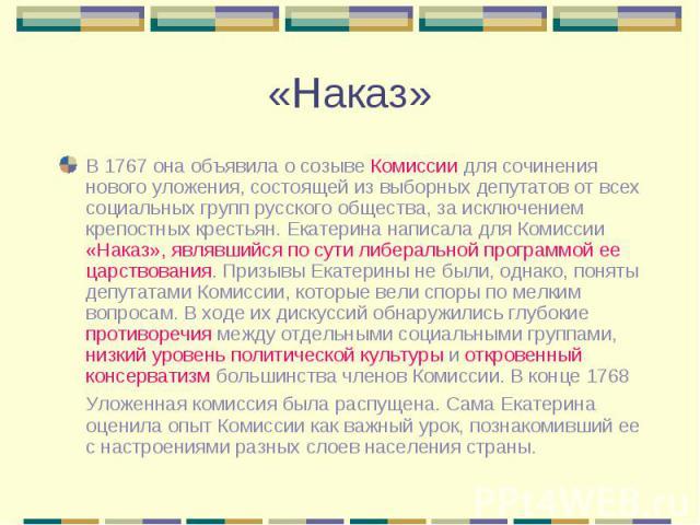 В 1767 она объявила о созыве Комиссии для сочинения нового уложения, состоящей из выборных депутатов от всех социальных групп русского общества, за исключением крепостных крестьян. Екатерина написала для Комиссии «Наказ», являвшийся по сути либераль…