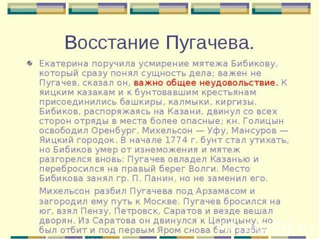 Екатерина поручила усмирение мятежа Бибикову, который сразу понял сущность дела; важен не Пугачев, сказал он, важно общее неудовольствие. К яицким казакам и к бунтовавшим крестьянам присоединились башкиры, калмыки, киргизы. Бибиков, распоряжаясь на …