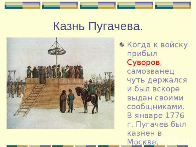 Когда к войску прибыл Суворов, самозванец чуть держался и был вскоре выдан своими сообщниками. В январе 1776 г. Пугачев был казнен в Москве. Когда к войску прибыл Суворов, самозванец чуть держался и был вскоре выдан своими сообщниками. В январе 1776…