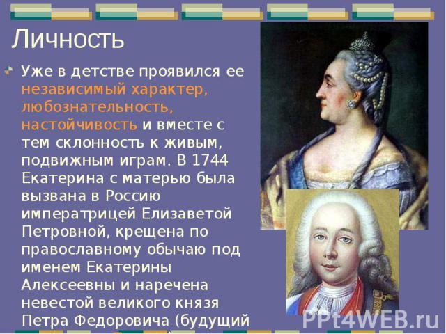 Уже в детстве проявился ее независимый характер, любознательность, настойчивость и вместе с тем склонность к живым, подвижным играм. В 1744 Екатерина с матерью была вызвана в Россию императрицей Елизаветой Петровной, крещена по православному обычаю …