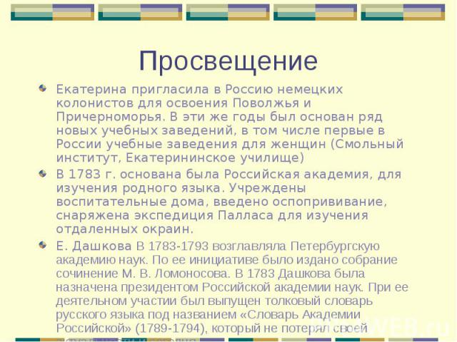 Екатерина пригласила в Россию немецких колонистов для освоения Поволжья и Причерноморья. В эти же годы был основан ряд новых учебных заведений, в том числе первые в России учебные заведения для женщин (Смольный институт, Екатерининское училище) Екат…