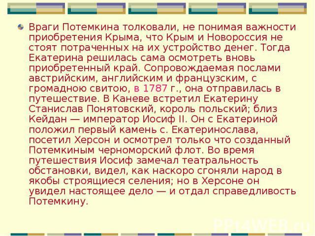 Враги Потемкина толковали, не понимая важности приобретения Крыма, что Крым и Новороссия не стоят потраченных на их устройство денег. Тогда Екатерина решилась сама осмотреть вновь приобретенный край. Сопровождаемая послами австрийским, английским и …