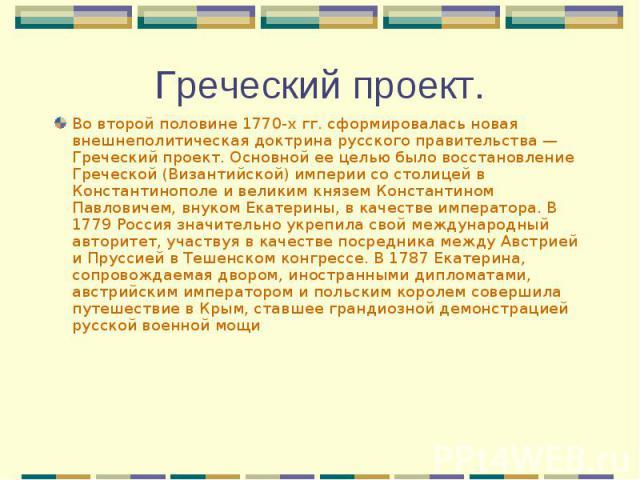Во второй половине 1770-х гг. сформировалась новая внешнеполитическая доктрина русского правительства — Греческий проект. Основной ее целью было восстановление Греческой (Византийской) империи со столицей в Константинополе и великим князем Константи…