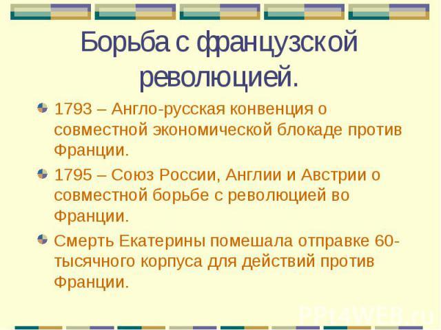 1793 – Англо-русская конвенция о совместной экономической блокаде против Франции. 1793 – Англо-русская конвенция о совместной экономической блокаде против Франции. 1795 – Союз России, Англии и Австрии о совместной борьбе с революцией во Франции. Сме…