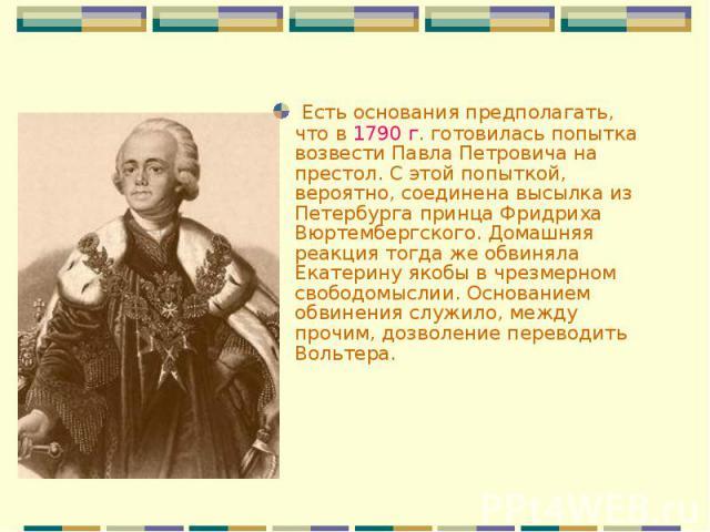 Есть основания предполагать, что в 1790 г. готовилась попытка возвести Павла Петровича на престол. С этой попыткой, вероятно, соединена высылка из Петербурга принца Фридриха Вюртембергского. Домашняя реакция тогда же обвиняла Екатерину якобы в чрезм…