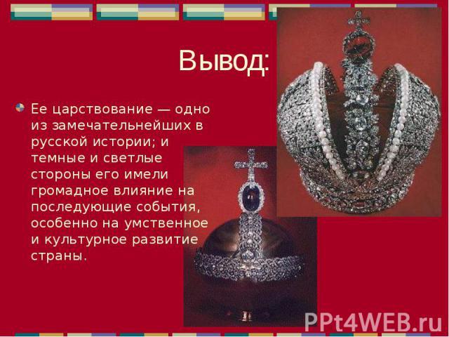 Ее царствование — одно из замечательнейших в русской истории; и темные и светлые стороны его имели громадное влияние на последующие события, особенно на умственное и культурное развитие страны. Ее царствование — одно из замечательнейших в русской ис…