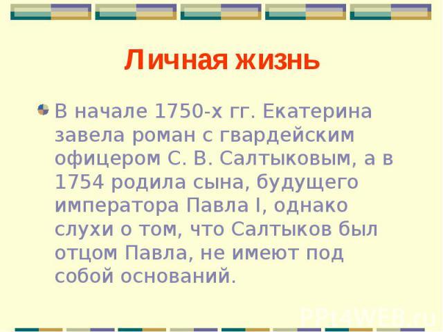 В начале 1750-х гг. Екатерина завела роман с гвардейским офицером С. В. Салтыковым, а в 1754 родила сына, будущего императора Павла I, однако слухи о том, что Салтыков был отцом Павла, не имеют под собой оснований. В начале 1750-х гг. Екатерина заве…