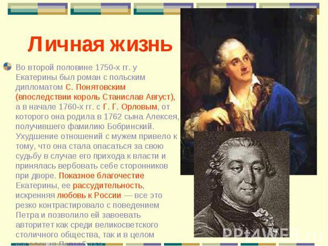 Во второй половине 1750-х гг. у Екатерины был роман с польским дипломатом С. Понятовским (впоследствии король Станислав Август), а в начале 1760-х гг. с Г. Г. Орловым, от которого она родила в 1762 сына Алексея, получившего фамилию Бобринский. Ухудш…
