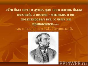«Он был поэт в душе, для него жизнь была поэзией, а поэзия - жизнью, и он поэтиз