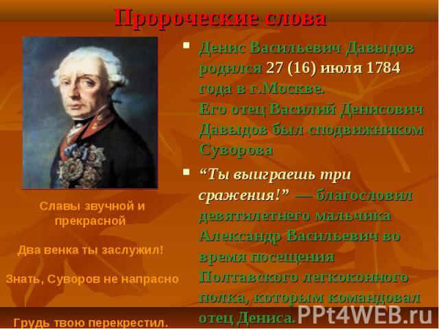 Денис Васильевич Давыдов родился 27 (16) июля 1784 года в г.Москве. Его отец Василий Денисович Давыдов был сподвижником Суворова Денис Васильевич Давыдов родился 27 (16) июля 1784 года в г.Москве. Его отец Василий Денисович Давыдов был сподвижником …