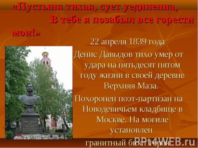22 апреля 1839 года 22 апреля 1839 года Денис Давыдов тихо умер от удара на пятьдесят пятом году жизни в своей деревне Верхняя Маза. Похоронен поэт-партизан на Новодевичьем кладбище в Москве. На могиле установлен гранитный бюст героя