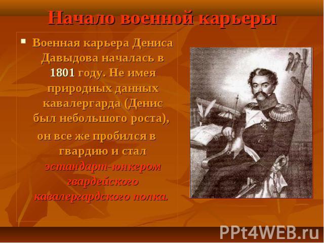 Военная карьера Дениса Давыдова началась в 1801 году. Не имея природных данных кавалергарда (Денис был небольшого роста), Военная карьера Дениса Давыдова началась в 1801 году. Не имея природных данных кавалергарда (Денис был небольшого роста), он вс…