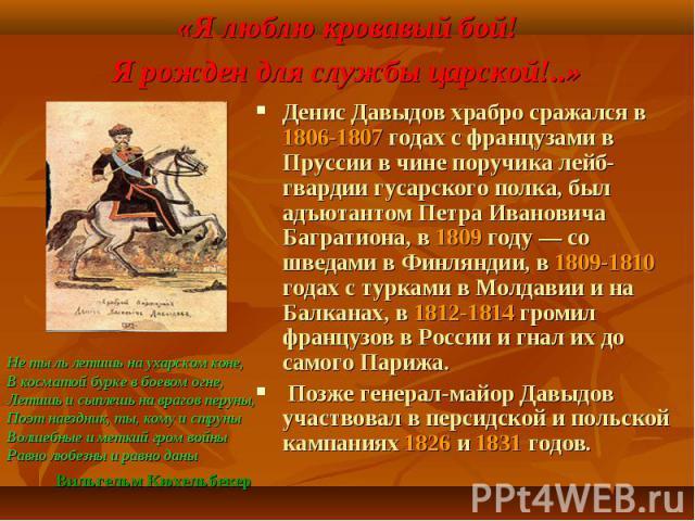 Денис Давыдов храбро сражался в 1806-1807 годах с французами в Пруссии в чине поручика лейб-гвардии гусарского полка, был адъютантом Петра Ивановича Багратиона, в 1809 году — со шведами в Финляндии, в 1809-1810 годах с турками в Молдавии и на Балкан…