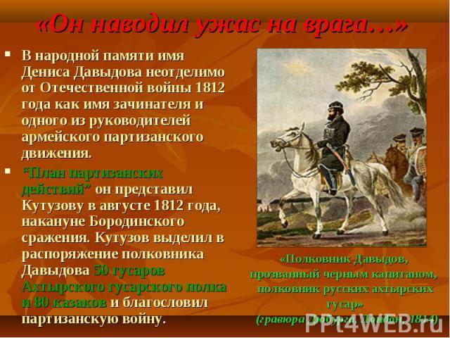 В народной памяти имя Дениса Давыдова неотделимо от Отечественной войны 1812 года как имя зачинателя и одного из руководителей армейского партизанского движения. В народной памяти имя Дениса Давыдова неотделимо от Отечественной войны 1812 года как и…