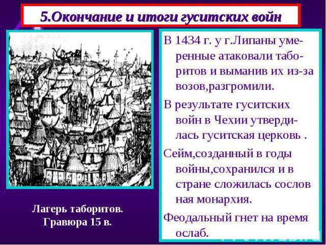 В 1434 г. у г.Липаны уме-ренные атаковали табо-ритов и выманив их из-за возов,разгромили. В 1434 г. у г.Липаны уме-ренные атаковали табо-ритов и выманив их из-за возов,разгромили. В результате гуситских войн в Чехии утверди-лась гуситская церковь . …