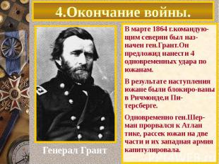 4.Окончание войны. В марте 1864 г.командую-щим северян был наз-начен ген.Грант.О