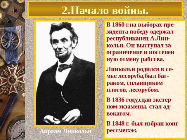 2.Начало войны. В 1860 г.на выборах пре-зидента победу одержал республиканец А.Лин-кольн. Он выступал за ограничение и постепен ную отмену рабства. Линкольн родился в се-мье лесоруба,был бат-раком, сплавщиком плотов, лесорубом. В 1836 году,сдав экст…