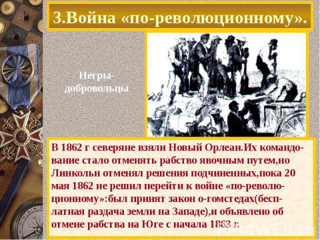 3.Война «по-революционному». В 1862 г северяне взяли Новый Орлеан.Их командо-вание стало отменять рабство явочным путем,но Линкольн отменял решения подчиненных,пока 20 мая 1862 не решил перейти к войне «по-револю-ционному»:был принят закон о-гомстед…