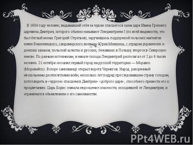 В 1604 году человек, выдававший себя за чудом спасшегося сына царя Ивана Грозного царевича Дмитрия, которого обычно называют Лжедмитрием I (по всей видимости, это был беглый монах Григорий Отрепьев), заручившись поддержкой польских…