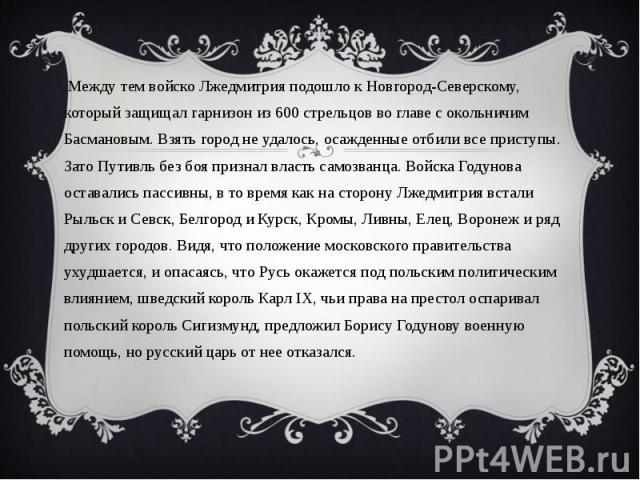 Между тем войско Лжедмитрия подошло к Новгород-Северскому, который защищал гарнизон из 600 стрельцов во главе с окольничим Басмановым. Взять город не удалось, осажденные отбили все приступы. Зато Путивль без боя признал власть самозванца. Войска Год…