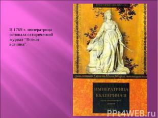 """В 1769 г. императрица основала сатирический журнал """"Всякая всячина"""". В 1769 г. и"""