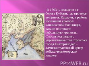 В 1793 г. недалеко от берега Кубани, где протекал ее приток Карасу