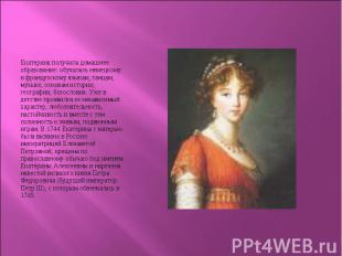 Екатерина получила домашнее образование: обучалась немецкому и французскому язык