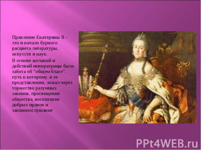 """Правление Екатерины II - это и начало бурного расцвета литературы, искусств и наук. Правление Екатерины II - это и начало бурного расцвета литературы, искусств и наук. В основе желаний и действий императрицы была забота об """"общем благе"""", п…"""