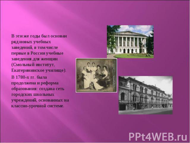 В эти же годы был основан ряд новых учебных заведений, в том числе первые в России учебные заведения для женщин (Смольный институт, Екатерининское училище). В эти же годы был основан ряд новых учебных заведений, в том числе первые в России учебные з…