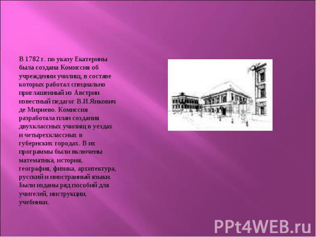 В 1782 г. по указу Екатерины была создана Комиссия об учреждении училищ, в составе которых работал специально приглашенный из Австрии известный педагог В.И.Янкович де Мириево. Комиссия разработала план создания двухклассных училищ в уездах и четырех…