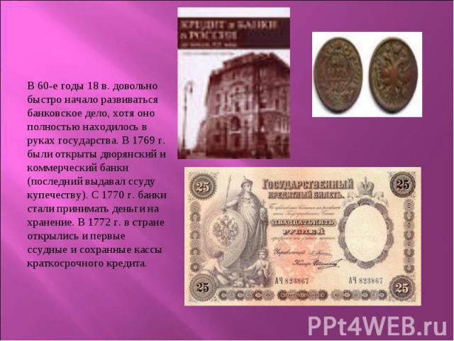 В 60-е годы 18 в. довольно быстро начало развиваться банковское дело, хотя оно полностью находилось в руках государства. В 1769 г. были открыты дворянский и коммерческий банки (последний выдавал ссуду купечеству). С 1770 г. банки стали принимать ден…